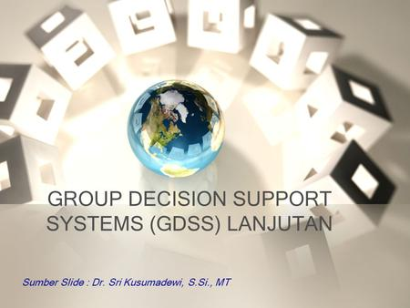 GROUP DECISION SUPPORT SYSTEMS (GDSS) LANJUTAN Sumber Slide : Dr. Sri Kusumadewi, S.Si., MT.