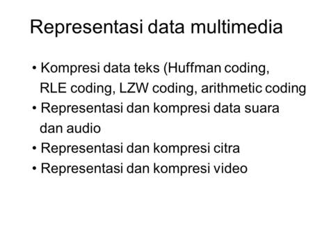 Representasi data multimedia Kompresi data teks (Huffman coding, RLE coding, LZW coding, arithmetic coding Representasi dan kompresi data suara dan audio.