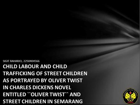 SIGIT RAHARJO, 2250404566 CHILD LABOUR AND CHILD TRAFFICKING OF STREET CHILDREN AS PORTRAYED BY OLIVER TWIST IN CHARLES DICKENS NOVEL ENTITLED ``OLIVER.