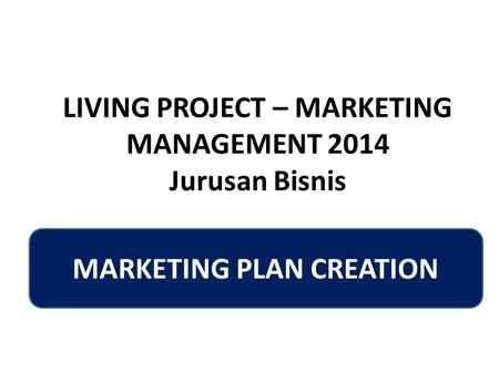 LIVING PROJECT – MARKETING MANAGEMENT 2014 Jurusan Bisnis MARKETING PLAN CREATION.