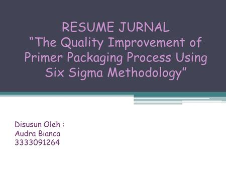 "RESUME JURNAL ""The Quality Improvement of Primer Packaging Process Using Six Sigma Methodology"" Disusun Oleh : Audra Bianca 3333091264."