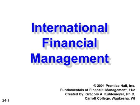 24-1 International Financial Management © 2001 Prentice-Hall, Inc. Fundamentals of Financial Management, 11/e Created by: Gregory A. Kuhlemeyer, Ph.D.