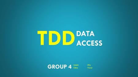 DATA ACCESS TDD GROUP 4 LindriIffa DikaVizar. DATA ACCESS TDD WHAT? WHO? HOW? WHY? WHAT TO TEST? WHAT TESTING TOOLS?