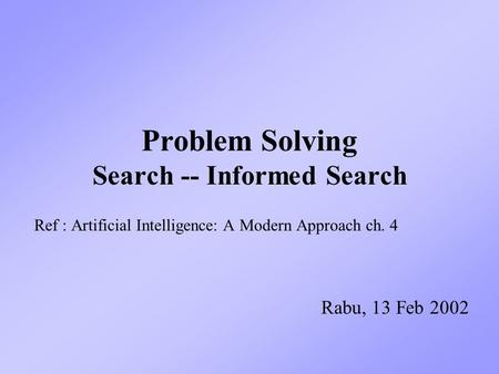 Problem Solving Search -- Informed Search Ref : Artificial Intelligence: A Modern Approach ch. 4 Rabu, 13 Feb 2002.