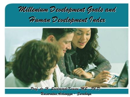 Millenium Development Goals and Human Development Index Prof. dr. H. Soedjajadi Keman, MS., Ph.D. Universitas Airlangga - Surabaya.