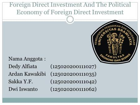 Foreign Direct Investment And The Political Economy of Foreign Direct Investment Nama Anggota : Dedy Alfiata (125020200111027) Ardan Kawakibi (125020200111035)