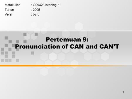 1 Pertemuan 9: Pronunciation of CAN and CAN'T Matakuliah: G0942/Listening 1 Tahun: 2005 Versi: baru.