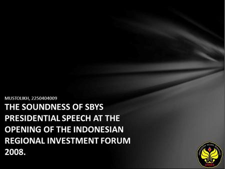 MUSTOLIKH, 2250404009 THE SOUNDNESS OF SBYS PRESIDENTIAL SPEECH AT THE OPENING OF THE INDONESIAN REGIONAL INVESTMENT FORUM 2008.