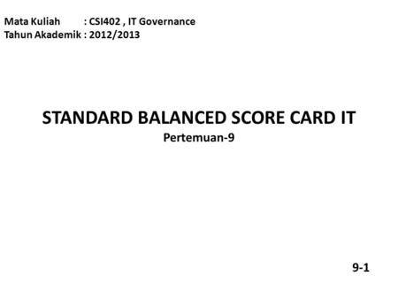 STANDARD BALANCED SCORE CARD IT Pertemuan-9 Mata Kuliah: CSI402, IT Governance Tahun Akademik: 2012/2013 9-1.
