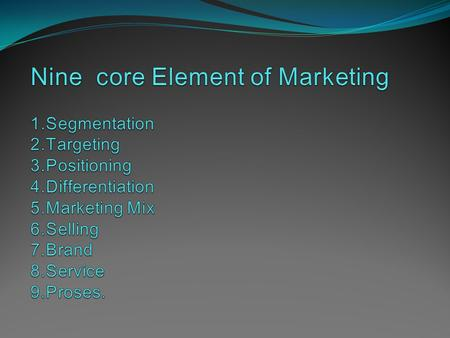 Nine core Element of Marketing 1. Segmentation 2. Targeting 3