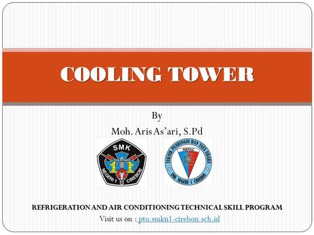 By Moh. Aris As'ari, S.Pd COOLING TOWER Visit us on : ptu.smkn1-cirebon.sch.id REFRIGERATION AND AIR CONDITIONING TECHNICAL SKILL PROGRAM.