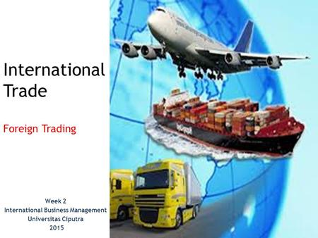 International Trade Foreign Trading Week 2 International Business Management Universitas Ciputra 2015.