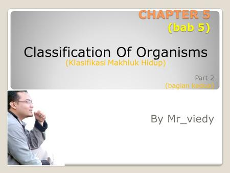 CHAPTER 5 (bab 5) Part 2 (bagian kedua) By Mr_viedy Classification Of Organisms (Klasifikasi Makhluk Hidup)