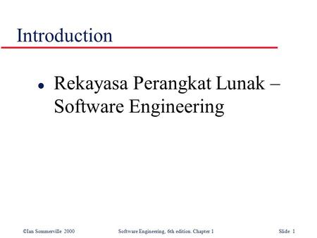 ©Ian Sommerville 2000Software Engineering, 6th edition. Chapter 1 Slide 1 Introduction l Rekayasa Perangkat Lunak – Software Engineering.