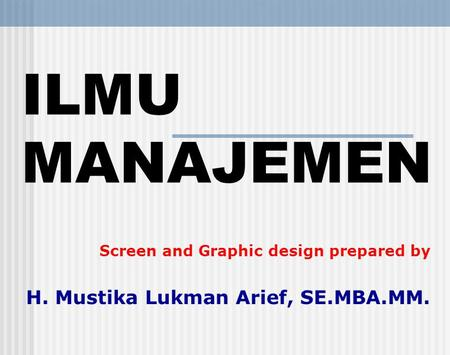 ILMU MANAJEMEN Screen and Graphic design prepared by H. Mustika Lukman Arief, SE.MBA.MM.