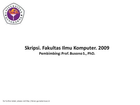 Skripsi. Fakultas Ilmu Komputer. 2009 Pembimbing: Prof. Busono S., PhD. for further detail, please visit