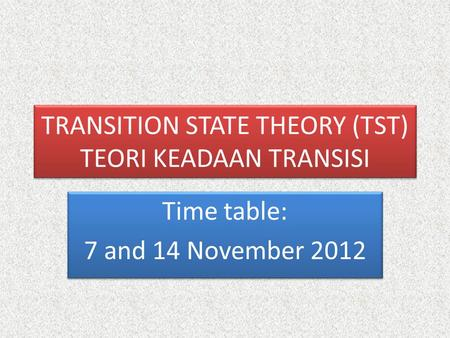 TRANSITION STATE THEORY (TST) TEORI KEADAAN TRANSISI Time table: 7 and 14 November 2012 Time table: 7 and 14 November 2012.