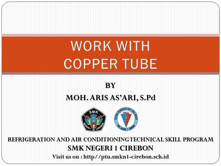 WORK WITH COPPER TUBE BY MOH. ARIS AS'ARI, S.Pd SMK NEGERI 1 CIREBON