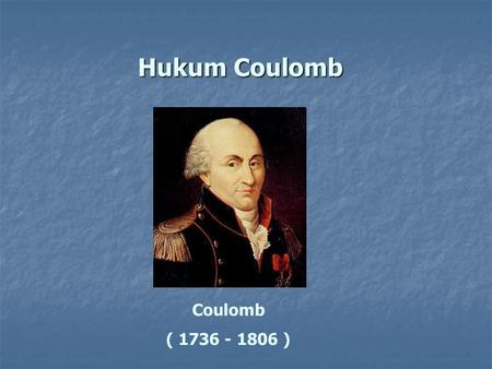 Hukum Coulomb Coulomb ( 1736 - 1806 ).