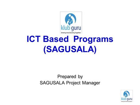 ICT Based Programs (SAGUSALA) Prepared by SAGUSALA Project Manager.