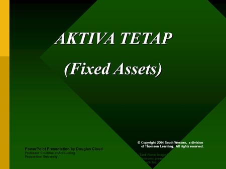 AKTIVA TETAP (Fixed Assets) PowerPoint Presentation by Douglas Cloud Professor Emeritus of Accounting Pepperdine University © Copyright 2004 South-Western,