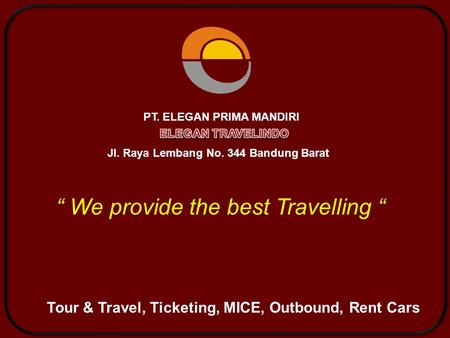 "Tour & Travel, Ticketing, MICE, Outbound, Rent Cars "" We provide the best Travelling "" PT. ELEGAN PRIMA MANDIRI Jl. Raya Lembang No. 344 Bandung Barat."