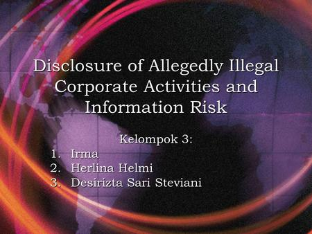 Disclosure of Allegedly Illegal Corporate Activities and Information Risk Kelompok 3: 1.Irma 2.Herlina Helmi 3.Desirizta Sari Steviani.