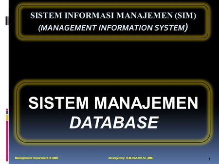 SISTEM INFORMASI MANAJEMEN (SIM) (MANAGEMENT INFORMATION SYSTEM ) 1 SISTEM MANAJEMEN DATABASE Management Department of UMBArranged by: R.M.RASYID,SE.,MM.