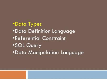 Data Types Data Definition Language Referential Constraint SQL Query Data Manipulation Language.