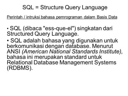 SQL = Structure Query Language Perintah / intruksi bahasa pemrograman dalam Basis Data SQL (dibaca ess-que-el) singkatan dari Structured Query Language.