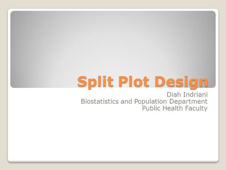 Split Plot Design Diah Indriani Biostatistics and Population Department Public Health Faculty.