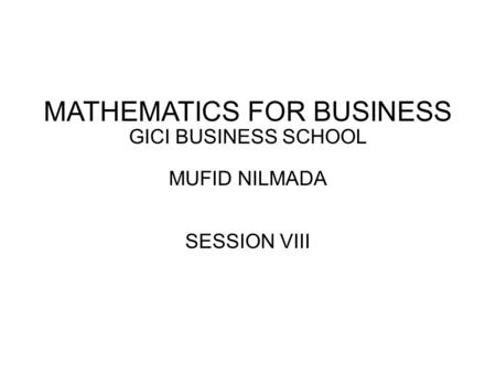 MATHEMATICS FOR BUSINESS GICI BUSINESS SCHOOL MUFID NILMADA SESSION VIII.