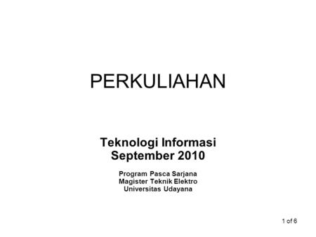 1 of 6 PERKULIAHAN Teknologi Informasi September 2010 Program Pasca Sarjana Magister Teknik Elektro Universitas Udayana.