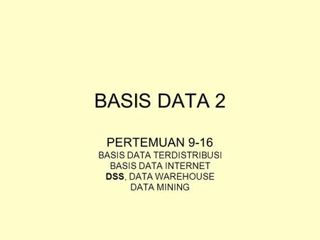BASIS DATA 2 PERTEMUAN 9-16 BASIS DATA TERDISTRIBUSI BASIS DATA INTERNET DSS, DATA WAREHOUSE DATA MINING.