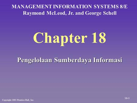 Chapter 18 Pengelolaan Sumberdaya Informasi MANAGEMENT INFORMATION SYSTEMS 8/E Raymond McLeod, Jr. and George Schell Copyright 2001 Prentice-Hall, Inc.