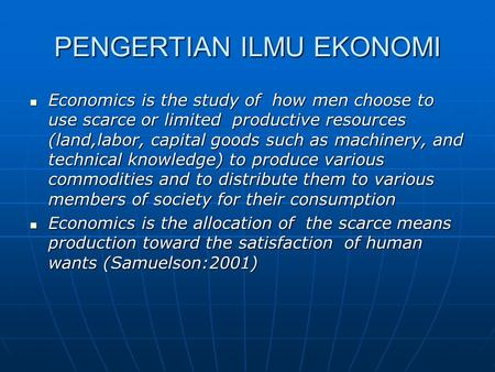 PENGERTIAN ILMU EKONOMI Economics is the study of how men choose to use scarce or limited productive resources (land,labor, capital goods such as machinery,