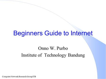 Computer Network Research Group ITB Beginners Guide to Internet Onno W. Purbo Institute of Technology Bandung.