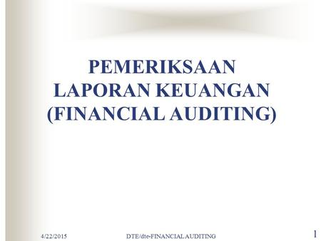 4/22/2015DTE/dte-FINANCIAL AUDITING 1 PEMERIKSAAN LAPORAN KEUANGAN (FINANCIAL AUDITING)