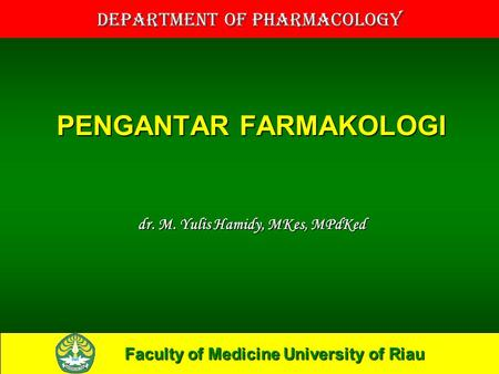 Faculty of Medicine University of Riau Department of Pharmacology PENGANTAR FARMAKOLOGI dr. M. Yulis Hamidy, MKes, MPdKed.