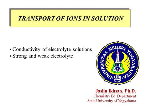TRANSPORT OF IONS IN SOLUTION Jaslin Ikhsan, Ph.D. Chemistry Ed. Department State University of Yogyakarta  Conductivity of electrolyte solutions  Strong.