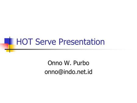HOT Serve Presentation Onno W. Purbo