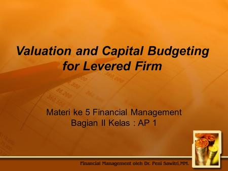Materi ke 5 Financial Management Bagian II Kelas : AP 1 Valuation and Capital Budgeting for Levered Firm.