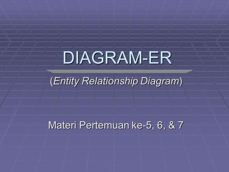 DIAGRAM-ER (Entity Relationship Diagram) Materi Pertemuan ke-5, 6, & 7.
