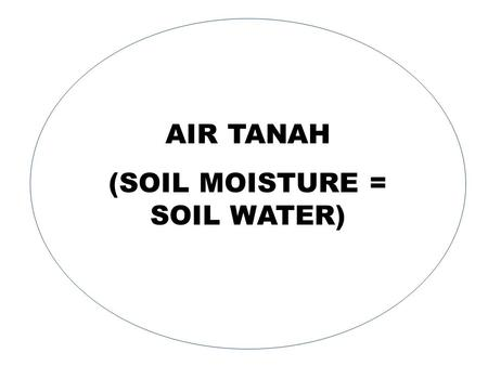 AIR TANAH (SOIL MOISTURE = SOIL WATER). 2 PEREDARAN AIR DI ALAM.