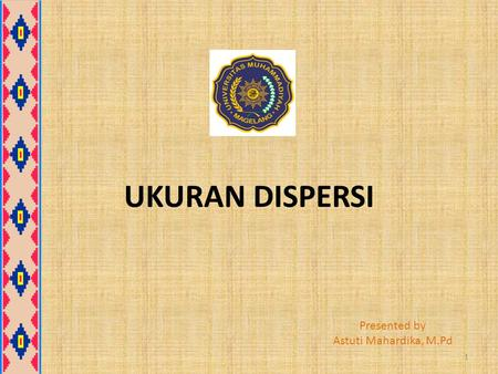 UKURAN DISPERSI Presented by Astuti Mahardika, M.Pd.