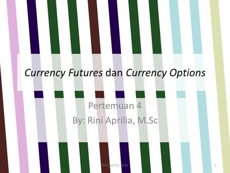 Currency Futures dan Currency Options Pertemuan 4 By: Rini Aprilia, M.Sc Rini Aprilia, M.Sc1.