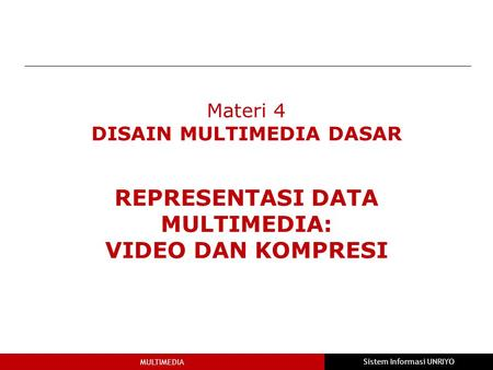 MULTIMEDIA Sistem Informasi UNRIYO Materi 4 DISAIN MULTIMEDIA DASAR REPRESENTASI DATA MULTIMEDIA: VIDEO DAN KOMPRESI.