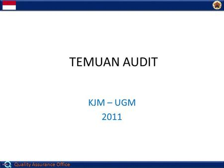 Quality Assurance Office TEMUAN AUDIT KJM – UGM 2011.
