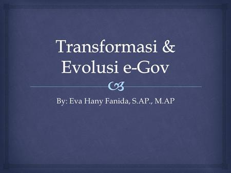 By: Eva Hany Fanida, S.AP., M.AP.  Transformasi e-Gov Presence 1996-1999 Interaction 1997-2000 Integration 2000-2005 Transaction 1998-2003.