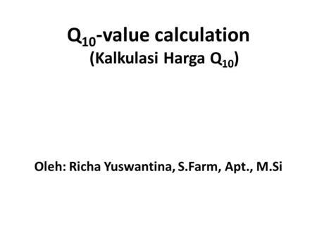 Q 10 -value calculation (Kalkulasi Harga Q 10 ) Oleh: Richa Yuswantina, S.Farm, Apt., M.Si.